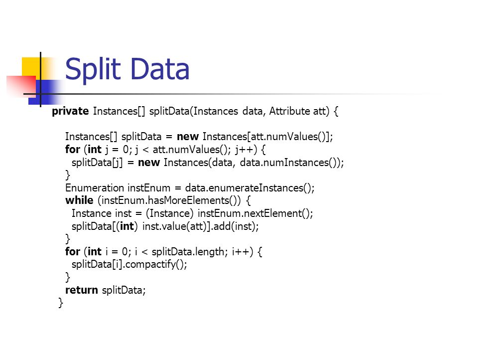 Split Data private Instances[] splitData(Instances data, Attribute att) { Instances[] splitData = new Instances[att.numValues()];